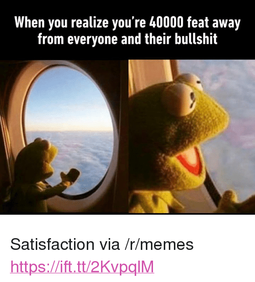 """Memes, Bullshit, and Satisfaction: When you realize you're 40000 feat away  from everyone and their bullshit <p>Satisfaction via /r/memes <a href=""""https://ift.tt/2KvpqlM"""">https://ift.tt/2KvpqlM</a></p>"""