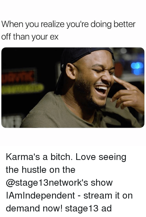 Bitch, Love, and Girl Memes: When you realize you're doing better  off than your ex Karma's a bitch. Love seeing the hustle on the @stage13network's show IAmIndependent - stream it on demand now! stage13 ad