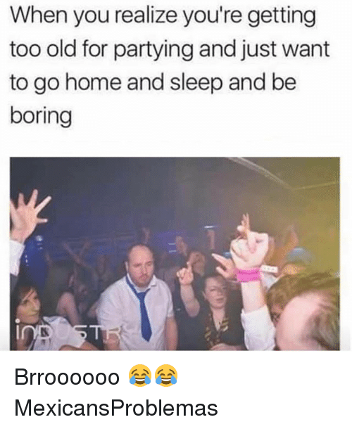 Memes, Home, and Old: When you realize you're getting  too old for partying and just want  to go home and sleep and be  boring Brroooooo 😂😂 MexicansProblemas