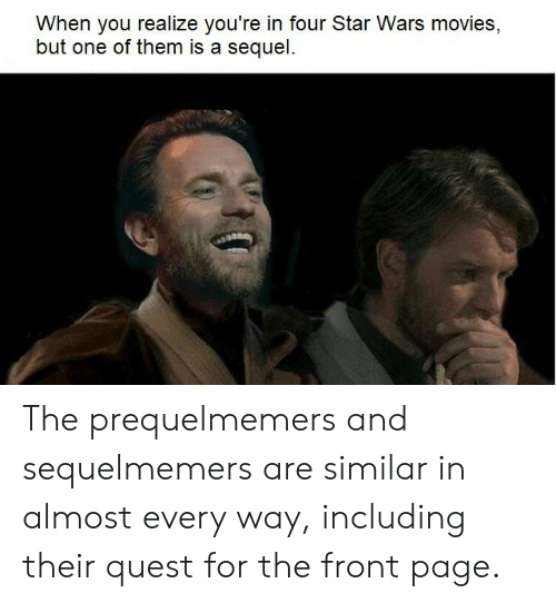 Movies, Star Wars, and Quest: When you realize you're in four Star Wars movies,  but one of them is a sequel. The prequelmemers and sequelmemers are similar in almost every way, including their quest for the front page.