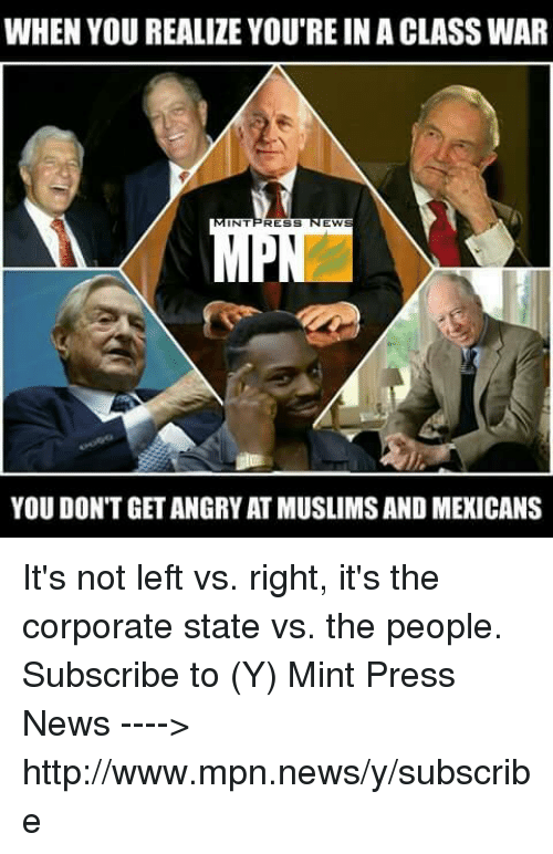 Memes, News, and Http: WHEN YOU REALIZE YOU'RE INA CLASS WAR  NT  RESS  EW  YOU DON'T GET ANGRY AT MUSLIMSANDMEXICANS It's not left vs. right, it's the corporate state vs. the people.  Subscribe to (Y) Mint Press News ----> http://www.mpn.news/y/subscribe