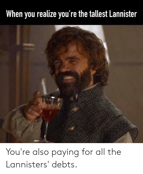 Dank, All The, and 🤖: When you realize you're the tallest Lannister You're also paying for all the Lannisters' debts.