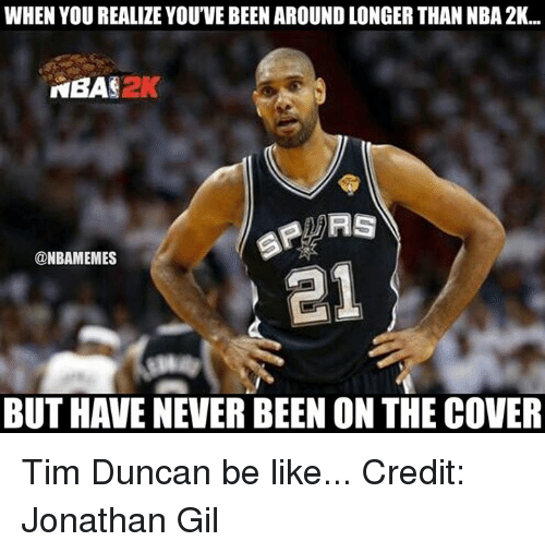 Nba, Nba 2k, and Tim: WHEN YOU REALIZE YOU'VE BEEN AROUND LONGER THAN NBA 2K...  NBA 2K  SP RS  @NBAMEMES  BUT HAVE NEVER BEEN ON THE COVER Tim Duncan be like... Credit: Jonathan Gil