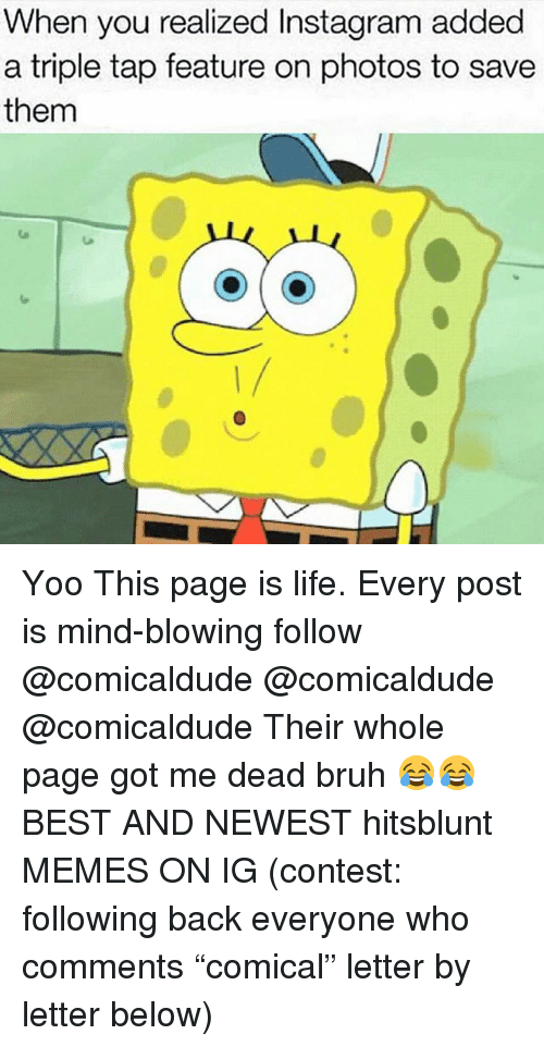 "Bruh, Instagram, and Life: When you realized Instagram added  a triple tap feature on photos to save  them  1/ Yoo This page is life. Every post is mind-blowing follow @comicaldude @comicaldude @comicaldude Their whole page got me dead bruh 😂😂 BEST AND NEWEST hitsblunt MEMES ON IG (contest: following back everyone who comments ""comical"" letter by letter below)"