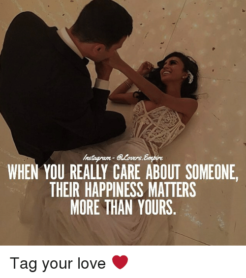 Love, Memes, and Happiness: WHEN YOU REALLY CARE ABOUT SOMEONE  THEIR HAPPINESS MATTERS  MORE THAN YOURS Tag your love ❤️