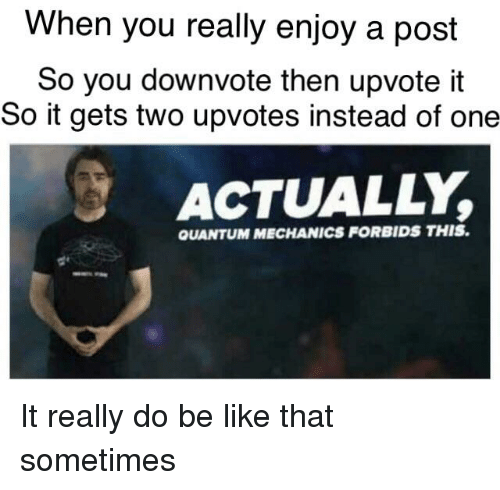 Be Like, Dank Memes, and Quantum Mechanics: When you really enjoy a post  So you downvote then upvote it  So it gets two upvotes instead of one  ACTUALLY,  QUANTUM MECHANICS FORBIDS THIS.
