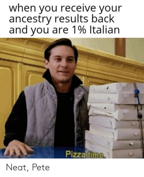 Pizza, Ancestry, and Time: when you receive your  ancestry results back  and you are 1% Italian  Pizza time Neat, Pete