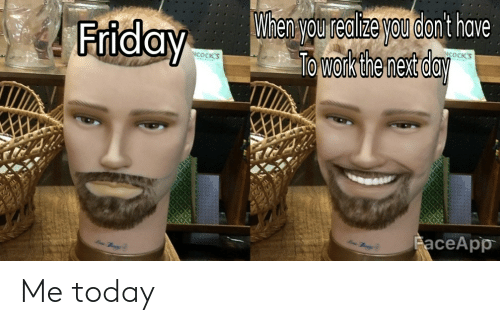 Friday, Reddit, and Today: When you redlizeyou dont have  Towork the net day  Friday  COCK'S  FaceApp Me today