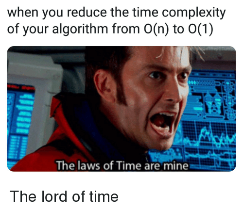 Time, Mine, and Lord: when you reduce the time complexity  of your algorithm from O(n) to 0(1)  The laws of Time are mine The lord of time