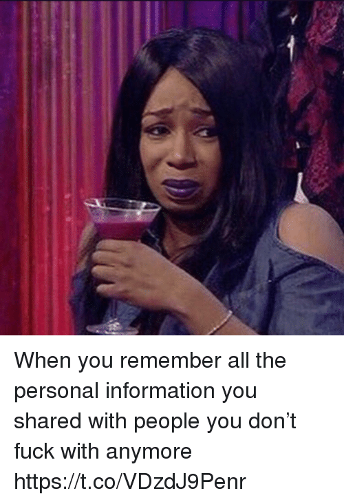 Fuck, Information, and Girl Memes: When you remember all the personal information you shared with people you don't fuck with anymore https://t.co/VDzdJ9Penr