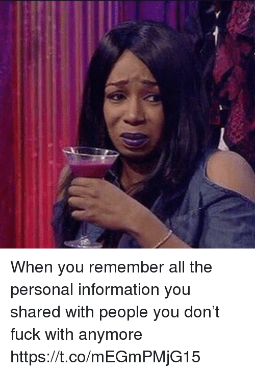 Fuck, Information, and Girl Memes: When you remember all the personal information you shared with people you don't fuck with anymore https://t.co/mEGmPMjG15