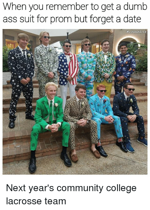 Ass, College, and Community: When you remember to get a dumb  ass suit for prom but forget a date  Acosmoskyle Next year's community college lacrosse team