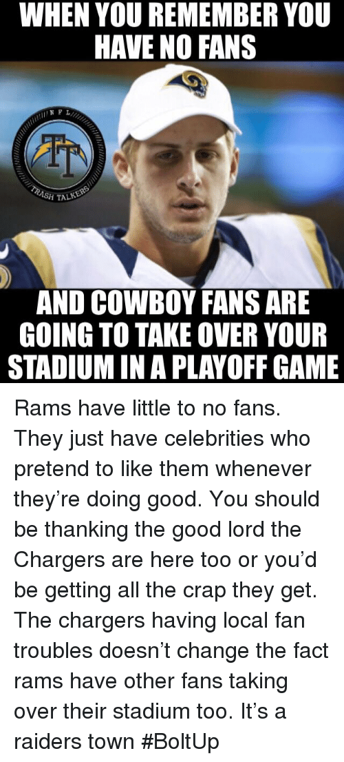 Memes, Chargers, and Game: WHEN YOU REMEMBER YOU  HAVE NO FANS  SH TALK  AND COWBOY FANS ARE  GOING TO TAKE OVER YOUR  STADIUM IN A PLAYOFF GAME Rams have little to no fans. They just have celebrities who pretend to like them whenever they're doing good. You should be thanking the good lord the Chargers are here too or you'd be getting all the crap they get. The chargers having local fan troubles doesn't change the fact rams have other fans taking over their stadium too. It's a raiders town #BoltUp