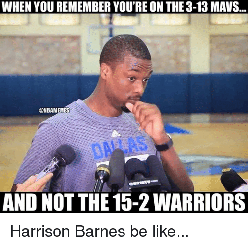 Nba, Warriors, and Harrison Barnes: WHEN YOU REMEMBER YOU'RE ON THE3-13 MAVS  @NBAMEMES  AND NOT THE 15-2 WARRIORS Harrison Barnes be like...