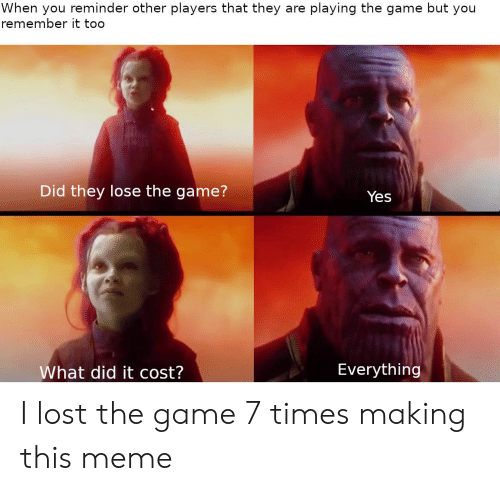 Meme, The Game, and Lost: When you reminder other players that they  remember it too  playing the game but you  are  Did they lose the game?  Yes  Everything  What did it cost? I lost the game 7 times making this meme