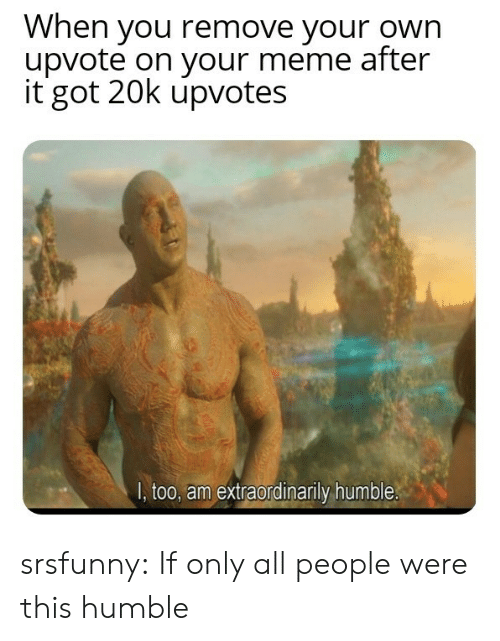 Meme, Tumblr, and Blog: When you remove your own  upvote on your meme after  it got 20k upvotes  I, too, am extraordinarily humble. srsfunny:  If only all people were this humble