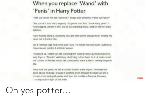 """Come Over, Harry Potter, and Head: When you replace 'Wand' with  'Penis' in Harry Potter  Well, we'll soon find out won't we?"""" Snape said smoothly """"Penis out Potterr  """"Are you ok7"""" said Harry urgently """"My penis said Ron. """"Look at my penis it  had snapped, almost in two, the tip was dangling limply, held on only by a few  splinters  Harry hurried along t, stumbling now and then on the uneven floor, holding his  penis out in front of him  But a reckless rage had come over Harry. He kicked his trunk open, pulled out  his penis and pointed it at Uncle Vernon  He looked up. Riddle was still watching him twirling Harry's penis between his  long fingers """"Thanks said Harry, stretching out his hand for it. A smile curled  the corners of Riddles mouth. He continued to stare at Harry, twirling the penis  idty  Harry took the penis. He felt a sudden warmth in his fingers He raised the  penis above his head, brought it swishing down through the dusty air and a  stream of red and gold sparks shot from the end like a firework, throwing  cancing spots of light on the wals Oh yes potter..."""