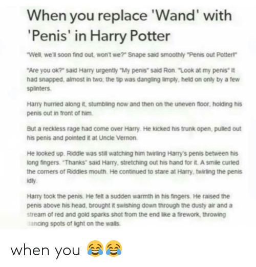 "Come Over, Harry Potter, and Head: When you replace 'Wand' with  'Penis' in Harry Potter  Well, we'll soon find out, won't we?"" Snape said smoothly ""Penis out Potter""  Are you ok?"" said Harry urgently ""My penis"" said Ron. ""Look at my penis"" it  had snapped, almost in two, the tip was dangling limply, held on only by a few  splinters  Harry hurried along it, stumbling now and then on the uneven floor, holding his  penis out in front of him  But a reckless rage had come over Harry. He kicked his trunk open, pulled out  his penis and pointed it at Uncle Vernon  He looked up. Riddle was still watching him twirling Harry's penis between his  long fingers. ""Thanks said Harry, stretching out his hand for it. A smile curled  the corners of Riddles mouth. He continued to stare at Harry, twirling the penis  idly  Harry took the penis. He felt a sudden warmth in his fingers He raised the  penis above his head, brought it swishing down through the dusty air and a  stream of red and gold sparks shot from the end like a firework, throwing  ancing spots of light on the walls when you 😂😂"