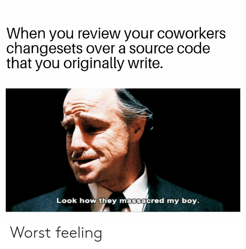 Coworkers, Boy, and How: When you review your coworkers  changesets over a source code  that you originally write.  Look how they massacred my boy. Worst feeling