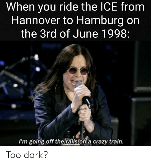 Crazy, Reddit, and Train: When you ride the ICE from  Hannover to Hamburg on  the 3rd of June 1998:  I'm going off therails  on a crazy train. Too dark?