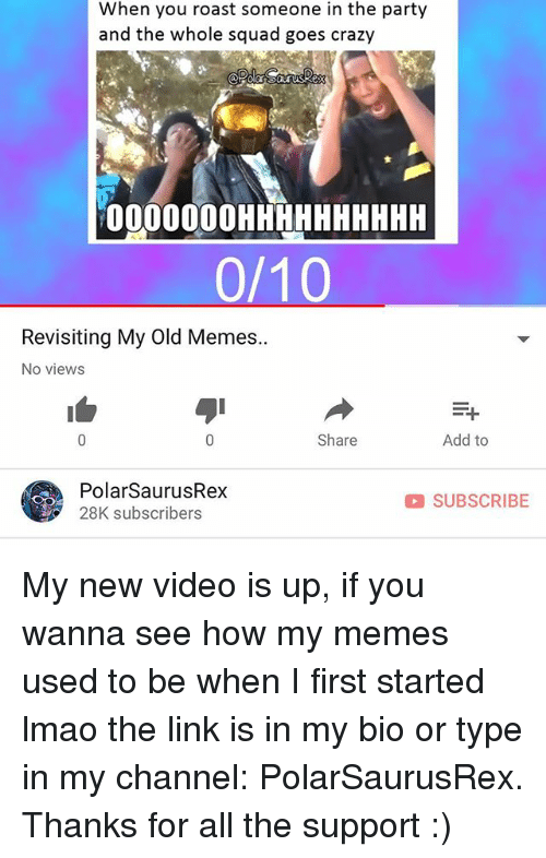 Crazy, Lmao, and Memes: When you roast someone in the party  and the whole squad goes crazy  000000OHHHHHHHHHH  0/10  Revisiting My Old Memes..  No views  Share  Add to  PolarSaurusRex  28K subscribers  SUBSCRIBE My new video is up, if you wanna see how my memes used to be when I first started lmao the link is in my bio or type in my channel: PolarSaurusRex. Thanks for all the support :)