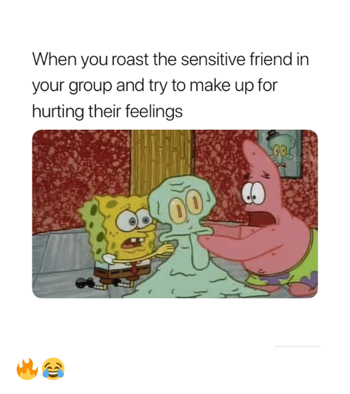 Roast, Friend, and Group: When you roast the sensitive friend in  your group and try to make up for  hurting their feeling:s 🔥😂