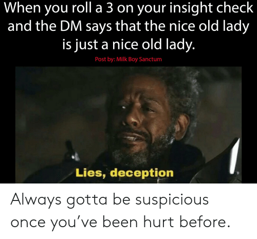 DnD, Old, and Nice: When you roll a 3 on your insight check  and the DM says that the nice old lady  is just a nice old lady.  Post by: Milk Boy Sanctum  Lies, deception Always gotta be suspicious once you've been hurt before.