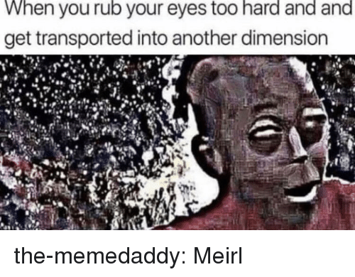 Target, Tumblr, and Blog: When you rub your eyes too hard and and  get transported into another dimension the-memedaddy:  Meirl