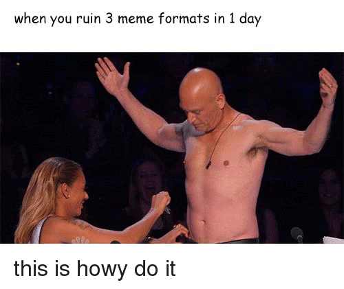 Meme, Dank Memes, and Day: when you ruin 3 meme formats in 1 day