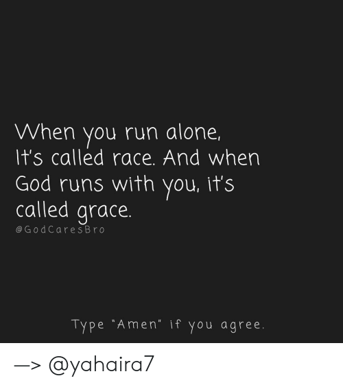 "Being Alone, God, and Memes: When you run alone,  It's called race. And wher  God runs with you, it's  called grace  @G odCares Br o  Type ""Amen"" if you agree —> @yahaira7"