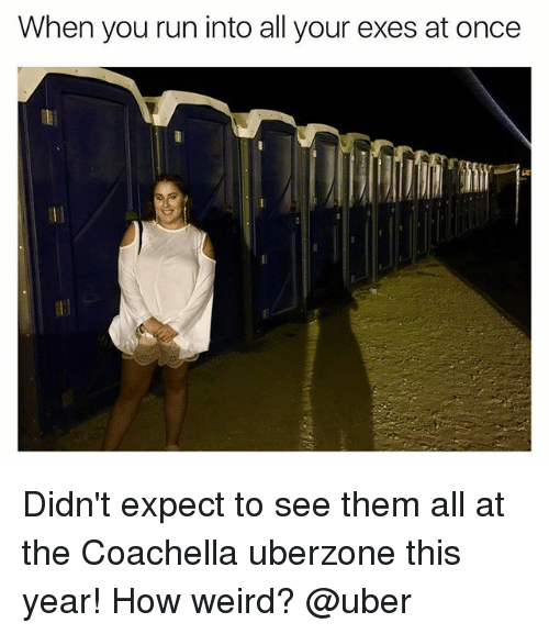 Coachella, Run, and Uber: When you run into all your exes at once Didn't expect to see them all at the Coachella uberzone this year! How weird? @uber