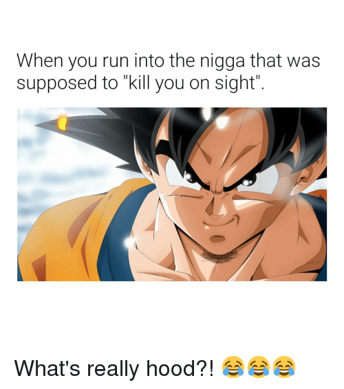 """Run, Dank Memes, and Hood: When you run into the nigga that was  supposed to """"kill you on sight What's really hood?! 😂😂😂"""
