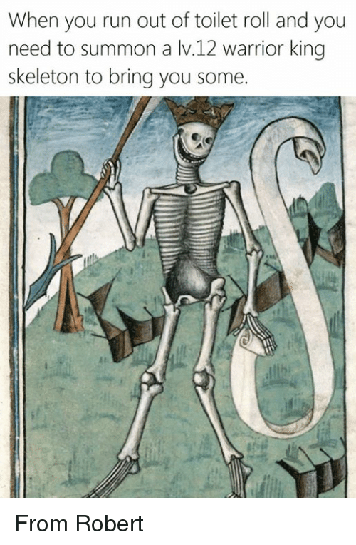 Run, Classical Art, and Warrior: When you run out of toilet roll and you  need to summon a v.12 warrior king  skeleton to bring you some. From Robert