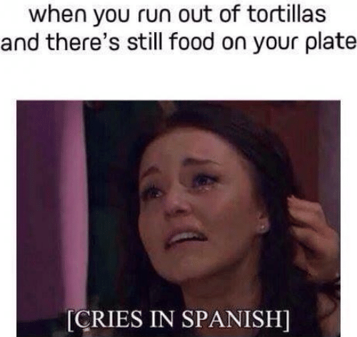 Food, Run, and Spanish: when you run out of tortillas  and there's still food on your plate  [CRIES IN SPANISH]