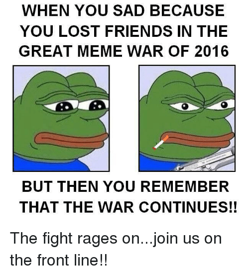 when you sad because you lost friends in the great 19792794 ✅ 25 best memes about the great meme war the great meme war memes