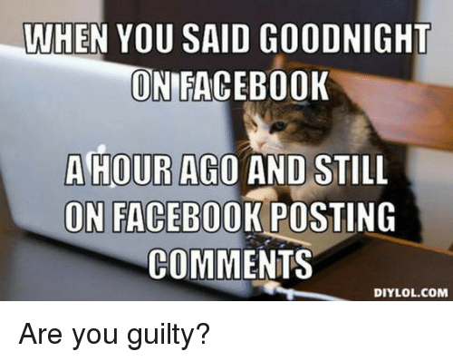 WHEN YOU SAID GOODNIGHT ONIFACEBOOK a HOUR AGO AND STILL ON FACEBOOK