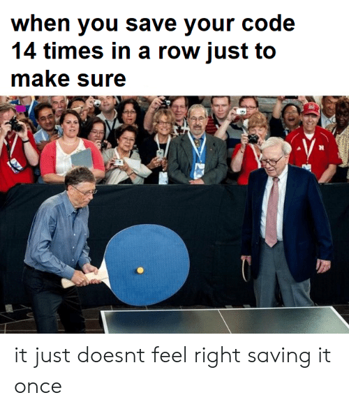 Once, Code, and Make: when you save your code  14 times in a row just to  make sure it just doesnt feel right saving it once