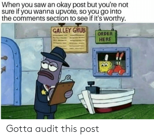 Saw, Okay, and Grub: When you saw an okay post but you're not  sure if you wanna upvote, so you go into  the comments section to see if it's worthy.  GALLEY GRUB  HERE Gotta audit this post