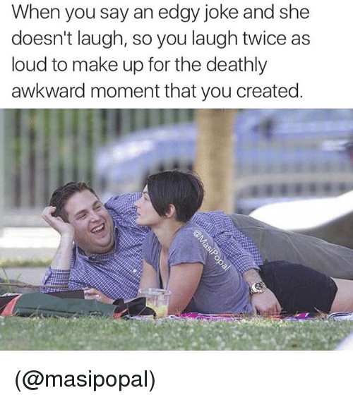 Awkward, Dank Memes, and Edgy: When you say an edgy joke and she  doesn't laugh, so you laugh twice as  loud to make up for the deathly  awkward moment that you created. (@masipopal)