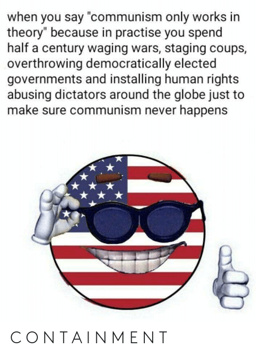 """History, Communism, and Never: when you say """"communism only works in  theory"""" because in practise you spend  half a century waging wars, staging coups,  overthrowing democratically elected  governments and installing human rights  abusing dictators around the globe just to  make sure communism never happens C O N T A I N M E N T"""