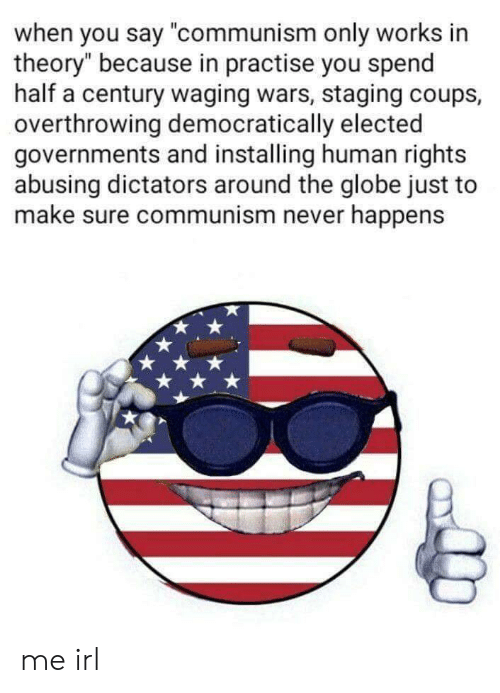 """Communism, Never, and Irl: when you say """"communism only works in  theory"""" because in practise you spend  half a century waging wars, staging coups,  overthrowing democratically elected  governments and installing human rights  abusing dictators around the globe just to  make sure communism never happens me irl"""