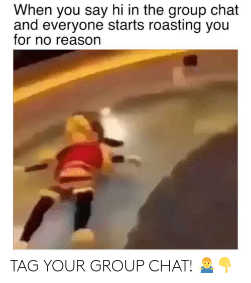 Group Chat, Memes, and Chat: When you say hi in the group chat  and everyone starts roasting you  for no reason TAG YOUR GROUP CHAT! 🤷‍♂️👇