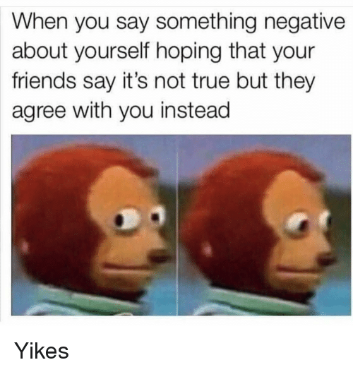Friends, Funny, and True: When you say something negative  about yourself hoping that your  friends say it's not true but they  agree with you instead Yikes