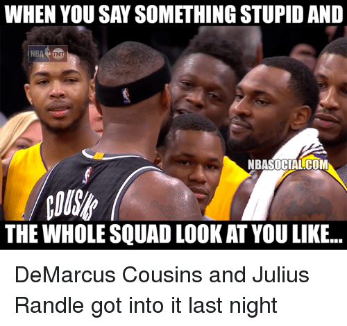 DeMarcus Cousins, Nba, and Squad: WHEN YOU SAY SOMETHING STUPID AND  NBA TNT  NBASOCIAL COM  THE WHOLE SQUAD LOOK AT YOU LIKE... DeMarcus Cousins and Julius Randle got into it last night