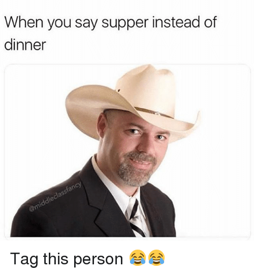 Funny, You, and Person: When you say supper instead of  dinner Tag this person 😂😂