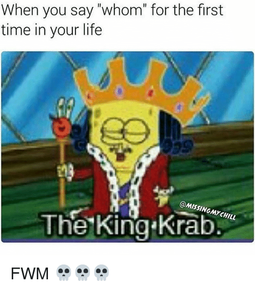 """Funny, King, and Kings: When you say """"whom"""" for the first  time in your life  @MISSING The MY King Krab  CHILL FWM 💀💀💀"""