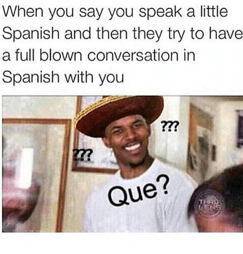when you say you speak a little spanish and then they try to have a