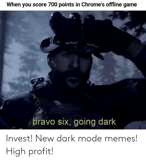 Memes, Bravo, and Game: When you score 700 points in Chrome's offline game  bravo six, going dark Invest! New dark mode memes! High profit!