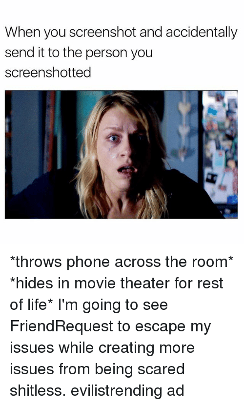 Life, Phone, and Movie: When you screenshot and accidentally  send it to the person you  screenshotted *throws phone across the room* *hides in movie theater for rest of life* I'm going to see FriendRequest to escape my issues while creating more issues from being scared shitless. evilistrending ad