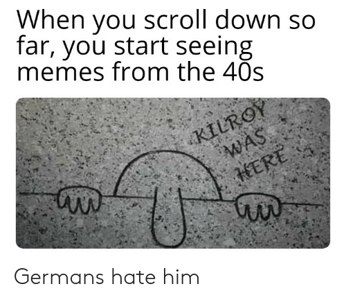 Memes, History, and Him: When you scroll down so  far, you start seeing  memes from the 40s  KILROY  WAS  HERE Germans hate him